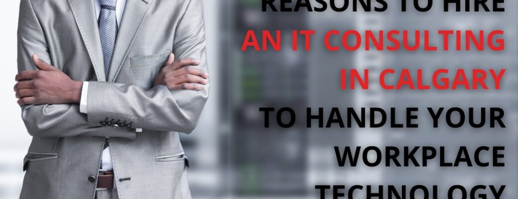 Reasons To Hire An IT Consulting In Calgary To Handle Your Workplace Technology Needs
